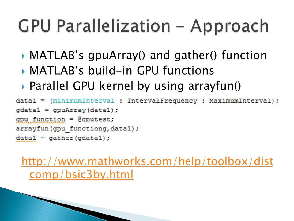  MATLAB's gpuArray() and gather() function  MATLAB's build-in GPU functions  Parallel GPU kernel by using arrayfun() http://www.mathworks.com/help/toolbox/dist comp/bsic3by.html