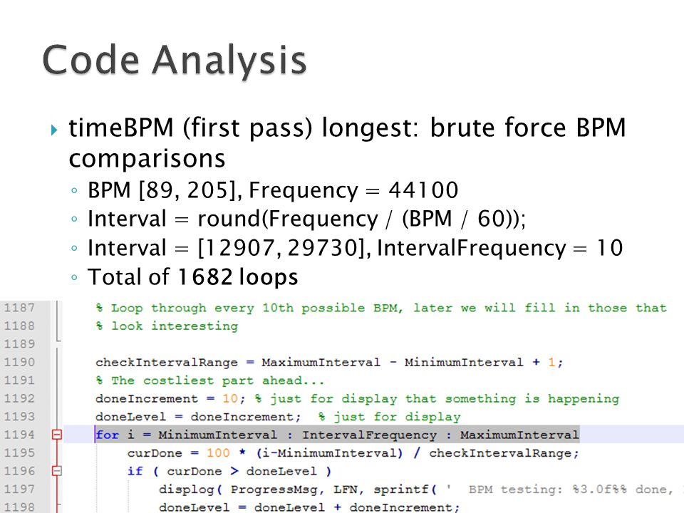  timeBPM (first pass) longest: brute force BPM comparisons ◦ BPM [89, 205], Frequency = 44100 ◦ Interval = round(Frequency / (BPM / 60)); ◦ Interval = [12907, 29730], IntervalFrequency = 10 ◦ Total of 1682 loops