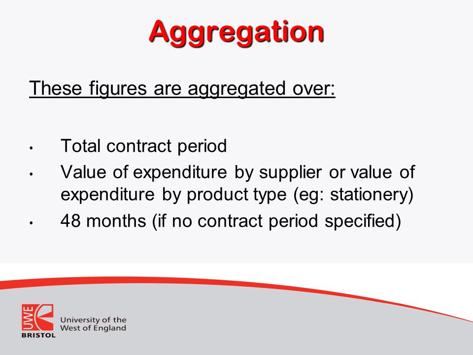 Aggregation These figures are aggregated over: Total contract period Value of expenditure by supplier or value of expenditure by product type (eg: stationery) 48 months (if no contract period specified)