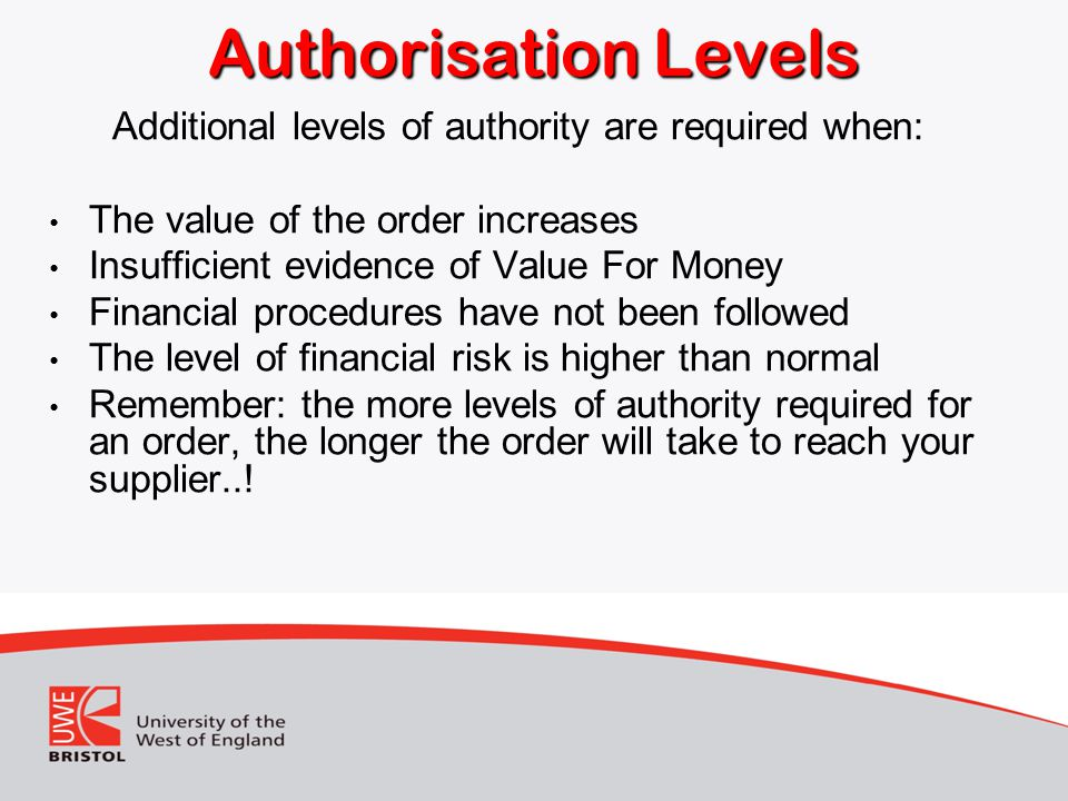 Authorisation Levels Additional levels of authority are required when: The value of the order increases Insufficient evidence of Value For Money Financial procedures have not been followed The level of financial risk is higher than normal Remember: the more levels of authority required for an order, the longer the order will take to reach your supplier..!