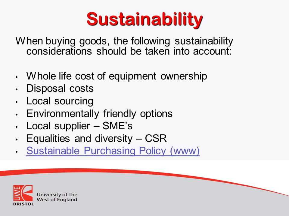 Sustainability When buying goods, the following sustainability considerations should be taken into account: Whole life cost of equipment ownership Disposal costs Local sourcing Environmentally friendly options Local supplier – SME's Equalities and diversity – CSR Sustainable Purchasing Policy (www)