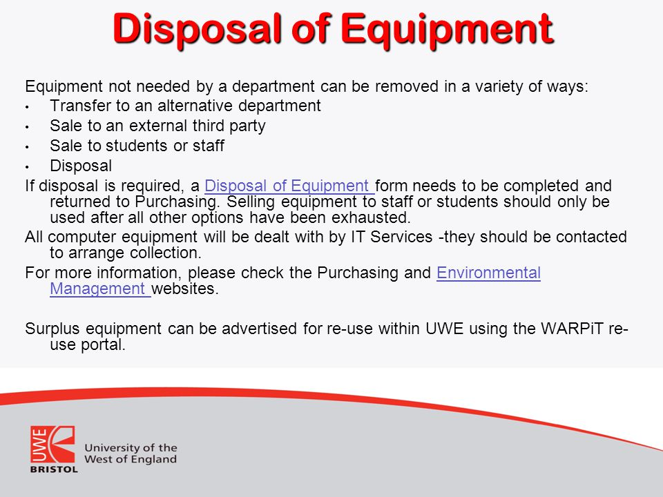 Disposal of Equipment Equipment not needed by a department can be removed in a variety of ways: Transfer to an alternative department Sale to an external third party Sale to students or staff Disposal If disposal is required, a Disposal of Equipment form needs to be completed and returned to Purchasing.