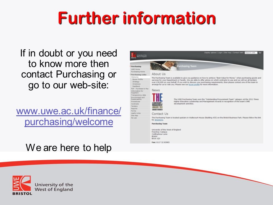 Further information If in doubt or you need to know more then contact Purchasing or go to our web-site: www.uwe.ac.uk/finance/ purchasing/welcome We are here to help