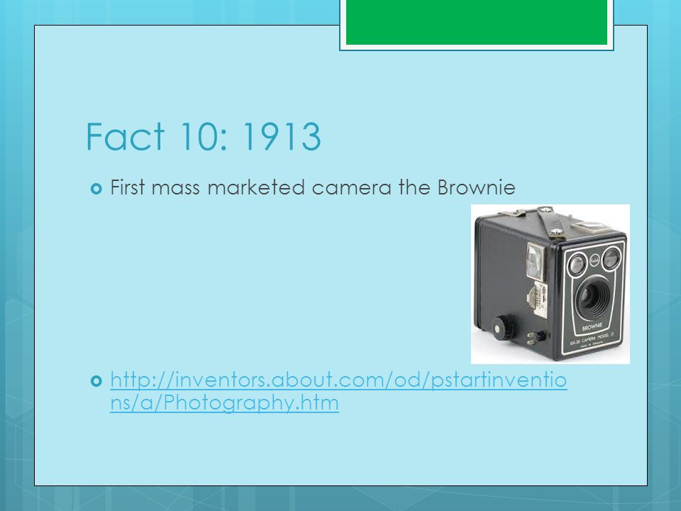 Fact 10: 1913  First mass marketed camera the Brownie  http://inventors.about.com/od/pstartinventio ns/a/Photography.htm http://inventors.about.com/od/pstartinventio ns/a/Photography.htm