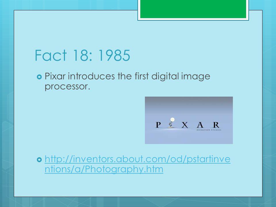 Fact 18: 1985  Pixar introduces the first digital image processor.