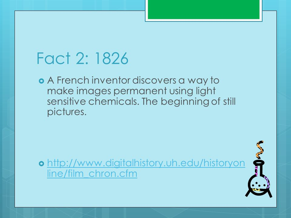 Fact 2: 1826  A French inventor discovers a way to make images permanent using light sensitive chemicals.