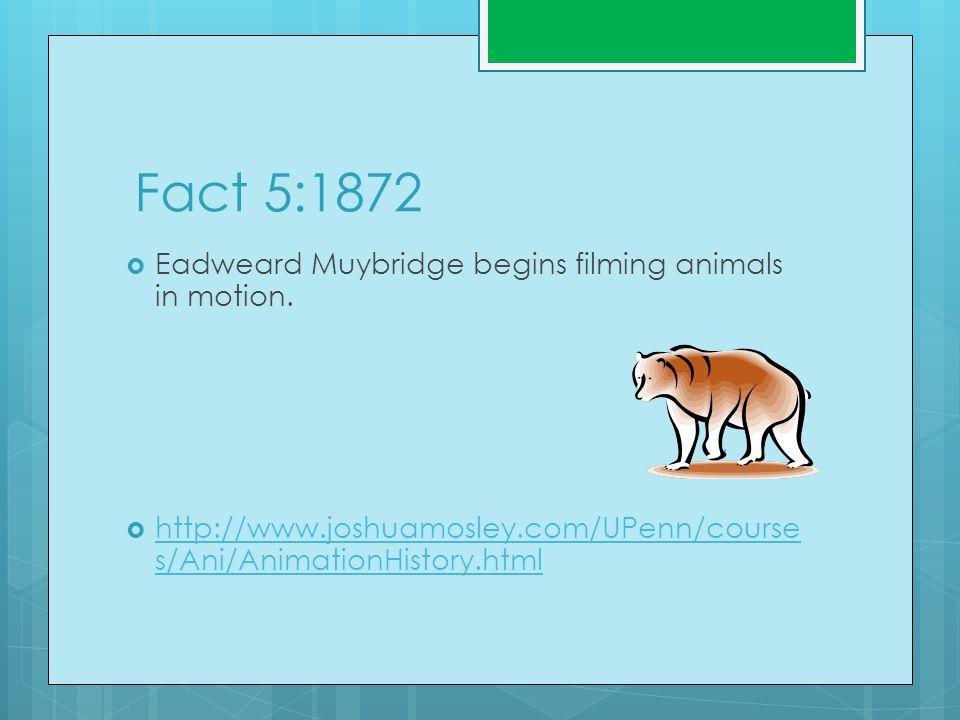 Fact 5:1872  Eadweard Muybridge begins filming animals in motion.