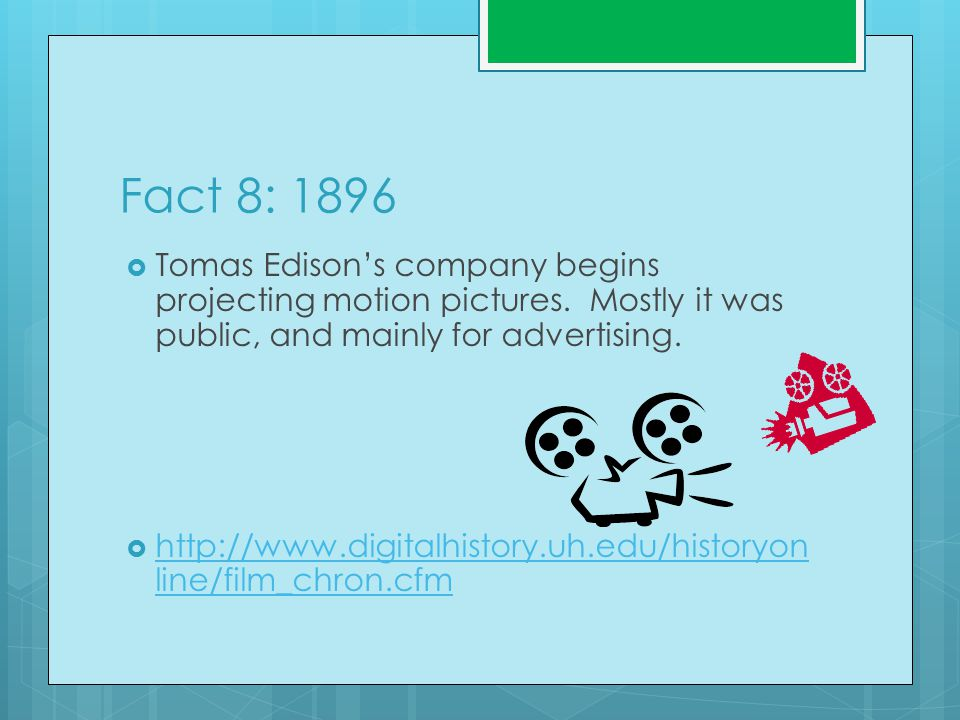 Fact 8: 1896  Tomas Edison's company begins projecting motion pictures.