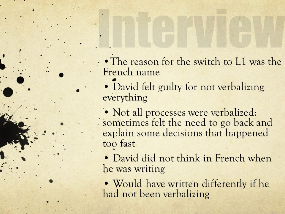 The reason for the switch to L1 was the French name David felt guilty for not verbalizing everything Not all processes were verbalized: sometimes felt the need to go back and explain some decisions that happened too fast David did not think in French when he was writing Would have written differently if he had not been verbalizing