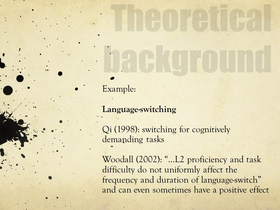 Example: Language-switching Qi (1998): switching for cognitively demanding tasks Woodall (2002): …L2 proficiency and task difficulty do not uniformly affect the frequency and duration of language-switch and can even sometimes have a positive effect