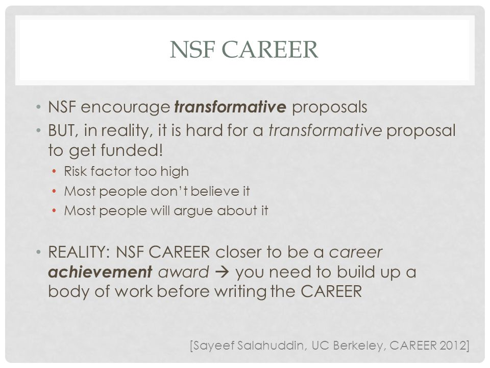 NSF CAREER NSF encourage transformative proposals BUT, in reality, it is hard for a transformative proposal to get funded! Risk factor too high Most p