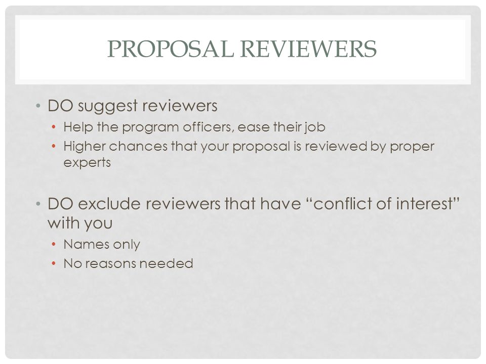 PROPOSAL REVIEWERS DO suggest reviewers Help the program officers, ease their job Higher chances that your proposal is reviewed by proper experts DO e