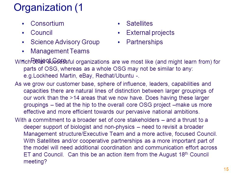 Organization (1 Consortium Council Science Advisory Group Management Teams Project Core Satellites External projects Partnerships 15 Which other successful organizations are we most like (and might learn from) for parts of OSG, whereas as a whole OSG may not be similar to any: e.g.Lockheed Martin, eBay, Redhat/Ubuntu -.