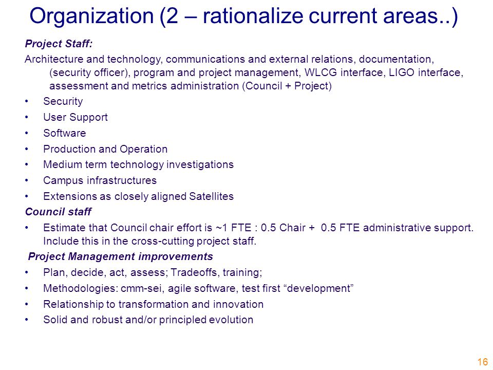 Organization (2 – rationalize current areas..) 16 Project Staff: Architecture and technology, communications and external relations, documentation, (security officer), program and project management, WLCG interface, LIGO interface, assessment and metrics administration (Council + Project) Security User Support Software Production and Operation Medium term technology investigations Campus infrastructures Extensions as closely aligned Satellites Council staff Estimate that Council chair effort is ~1 FTE : 0.5 Chair + 0.5 FTE administrative support.