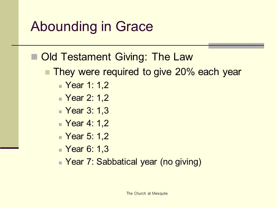 The Church at Mesquite Abounding in Grace Old Testament Giving: The Law They were required to give 20% each year Year 1: 1,2 Year 2: 1,2 Year 3: 1,3 Y