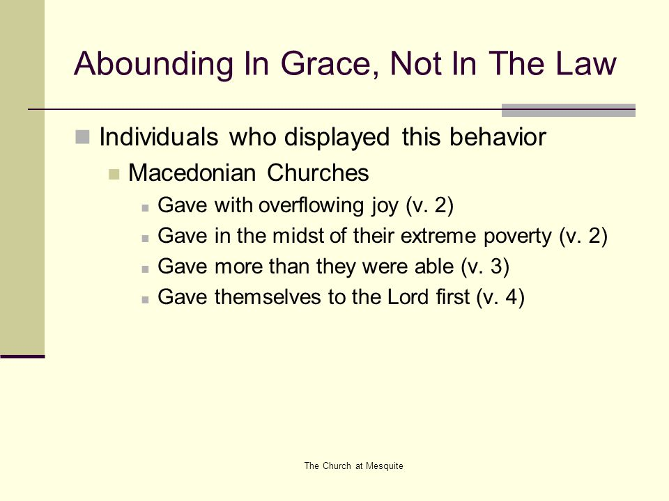 The Church at Mesquite Abounding In Grace, Not In The Law Individuals who displayed this behavior Macedonian Churches Gave with overflowing joy (v. 2)