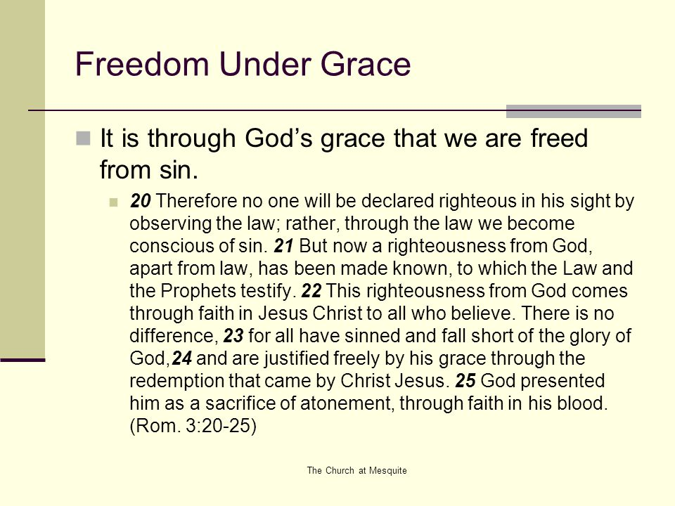 The Church at Mesquite Freedom Under Grace It is through God's grace that we are freed from sin. 20 Therefore no one will be declared righteous in his