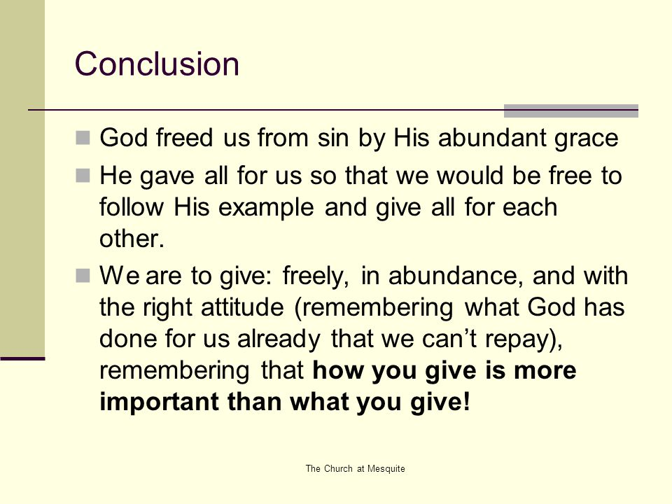 The Church at Mesquite Conclusion God freed us from sin by His abundant grace He gave all for us so that we would be free to follow His example and gi