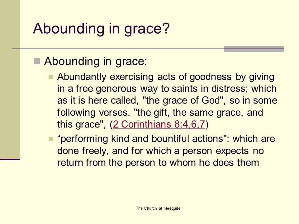 The Church at Mesquite Abounding in grace? Abounding in grace: Abundantly exercising acts of goodness by giving in a free generous way to saints in di