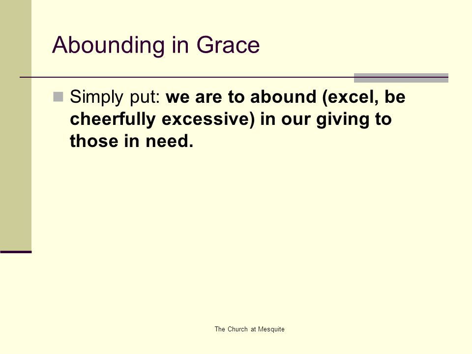 The Church at Mesquite Freedom Under Grace - Conclusion Freedom to embrace what is really important about giving (giving with the right attitude) Must give because You really want to give You have enough faith to know that it already belongs to God anyway, and that God will sustain you no matter what you have left