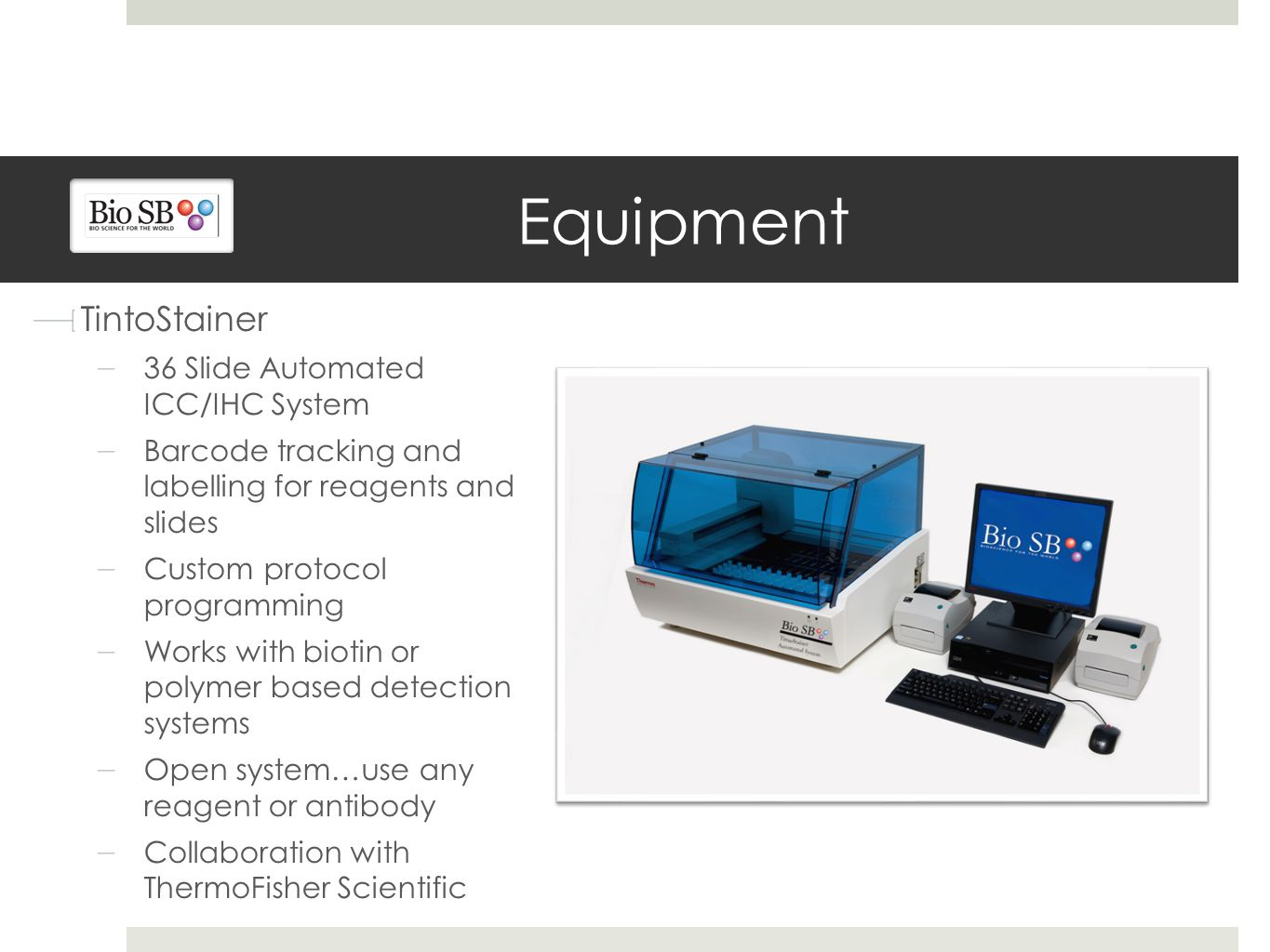 Equipment TintoStainer 36 Slide Automated ICC/IHC System Barcode tracking and labelling for reagents and slides Custom protocol programming Works with biotin or polymer based detection systems Open system…use any reagent or antibody Collaboration with ThermoFisher Scientific