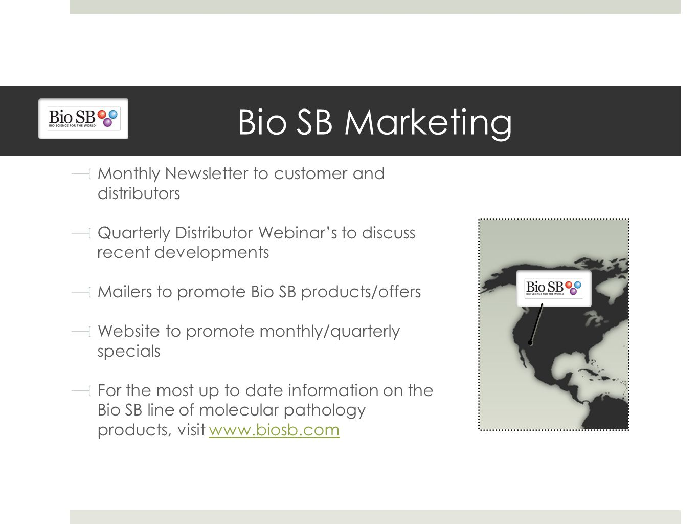 Bio SB Marketing Monthly Newsletter to customer and distributors Quarterly Distributor Webinar's to discuss recent developments Mailers to promote Bio SB products/offers Website to promote monthly/quarterly specials For the most up to date information on the Bio SB line of molecular pathology products, visit www.biosb.comwww.biosb.com