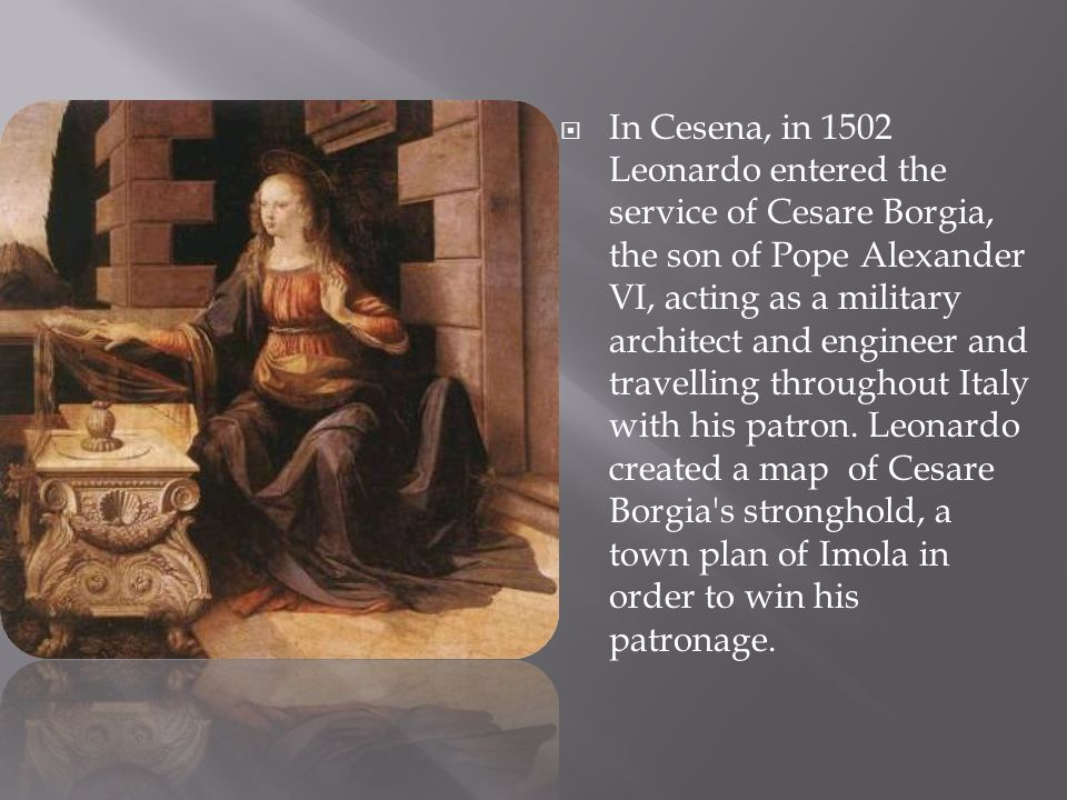  In Cesena, in 1502 Leonardo entered the service of Cesare Borgia, the son of Pope Alexander VI, acting as a military architect and engineer and trav