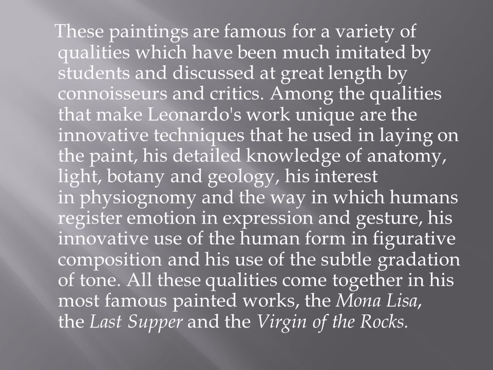 These paintings are famous for a variety of qualities which have been much imitated by students and discussed at great length by connoisseurs and crit