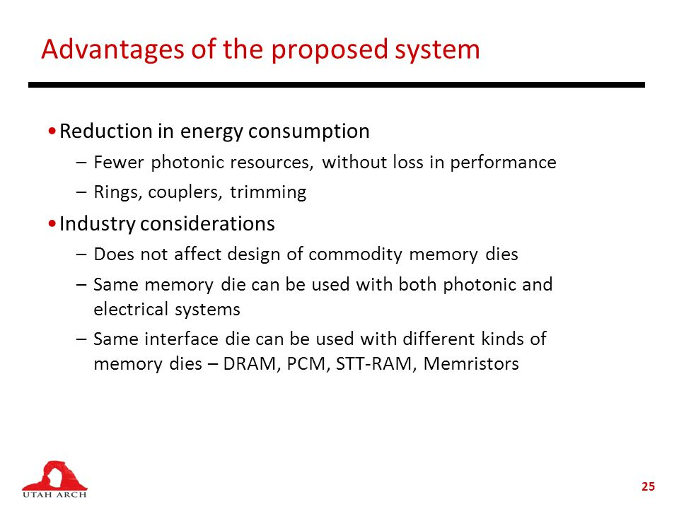 Advantages of the proposed system Reduction in energy consumption –Fewer photonic resources, without loss in performance –Rings, couplers, trimming Industry considerations –Does not affect design of commodity memory dies –Same memory die can be used with both photonic and electrical systems –Same interface die can be used with different kinds of memory dies – DRAM, PCM, STT-RAM, Memristors 25