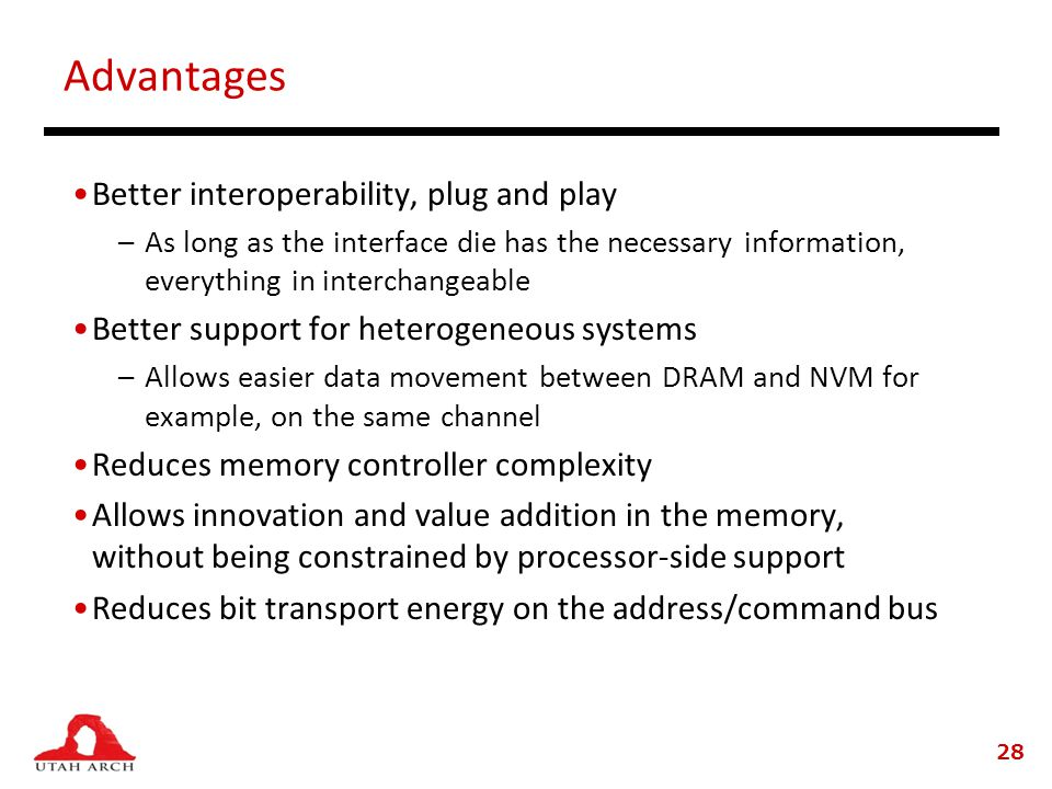 Advantages Better interoperability, plug and play –As long as the interface die has the necessary information, everything in interchangeable Better support for heterogeneous systems –Allows easier data movement between DRAM and NVM for example, on the same channel Reduces memory controller complexity Allows innovation and value addition in the memory, without being constrained by processor-side support Reduces bit transport energy on the address/command bus 28