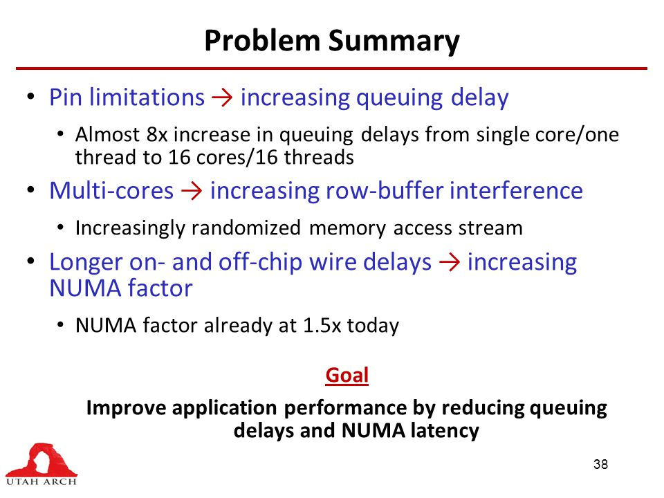 Problem Summary Pin limitations → increasing queuing delay Almost 8x increase in queuing delays from single core/one thread to 16 cores/16 threads Multi-cores → increasing row-buffer interference Increasingly randomized memory access stream Longer on- and off-chip wire delays → increasing NUMA factor NUMA factor already at 1.5x today Goal Improve application performance by reducing queuing delays and NUMA latency 38