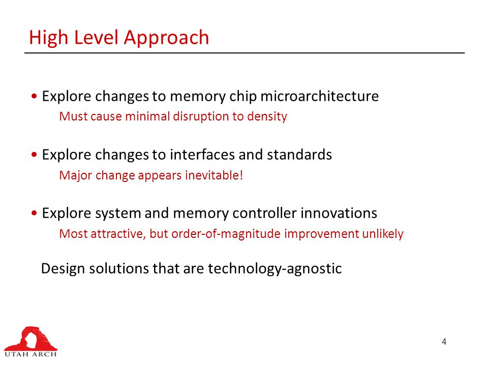 4 High Level Approach Explore changes to memory chip microarchitecture Must cause minimal disruption to density Explore changes to interfaces and standards Major change appears inevitable.