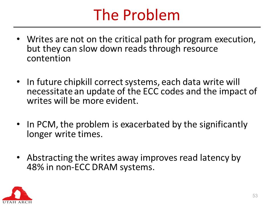 The Problem 53 Writes are not on the critical path for program execution, but they can slow down reads through resource contention In future chipkill correct systems, each data write will necessitate an update of the ECC codes and the impact of writes will be more evident.