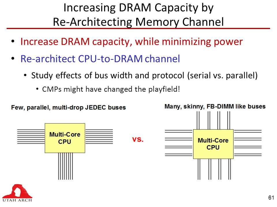 Increasing DRAM Capacity by Re-Architecting Memory Channel Increase DRAM capacity, while minimizing power Re-architect CPU-to-DRAM channel Study effects of bus width and protocol (serial vs.