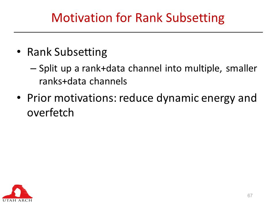 Motivation for Rank Subsetting Rank Subsetting – Split up a rank+data channel into multiple, smaller ranks+data channels Prior motivations: reduce dynamic energy and overfetch 67