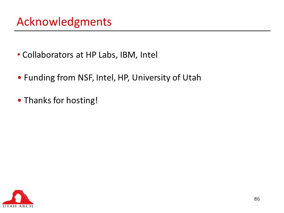 86 Acknowledgments Collaborators at HP Labs, IBM, Intel Funding from NSF, Intel, HP, University of Utah Thanks for hosting!