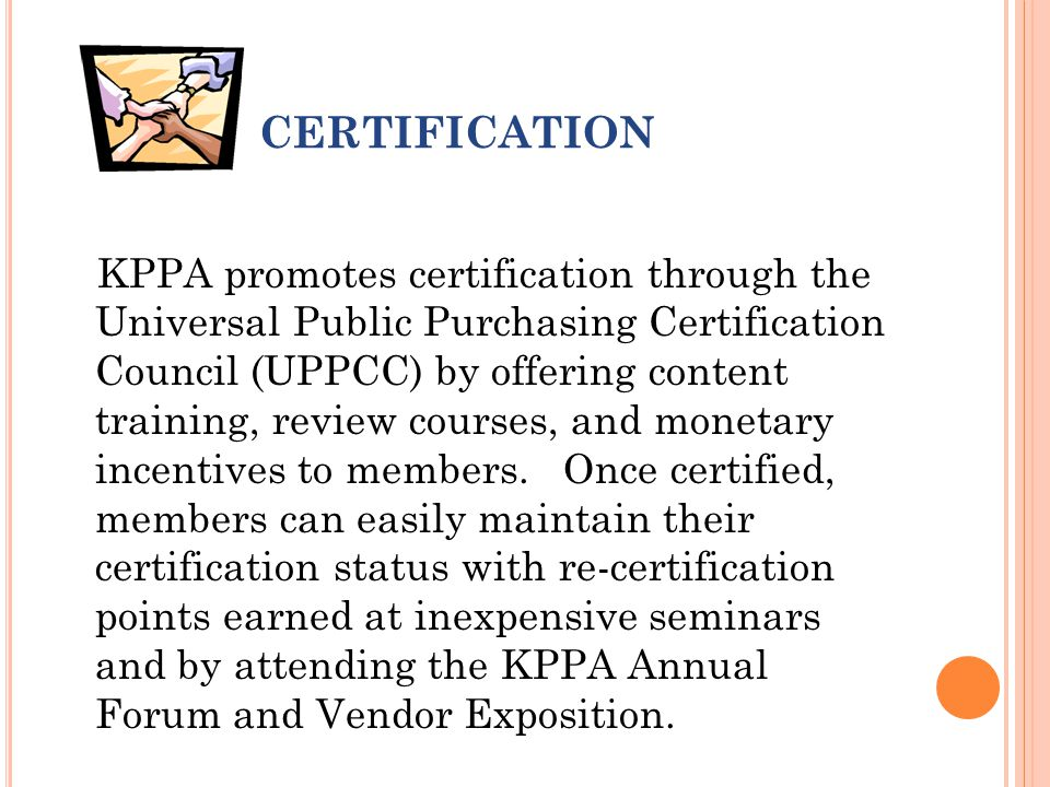 CERTIFICATION KPPA promotes certification through the Universal Public Purchasing Certification Council (UPPCC) by offering content training, review courses, and monetary incentives to members.