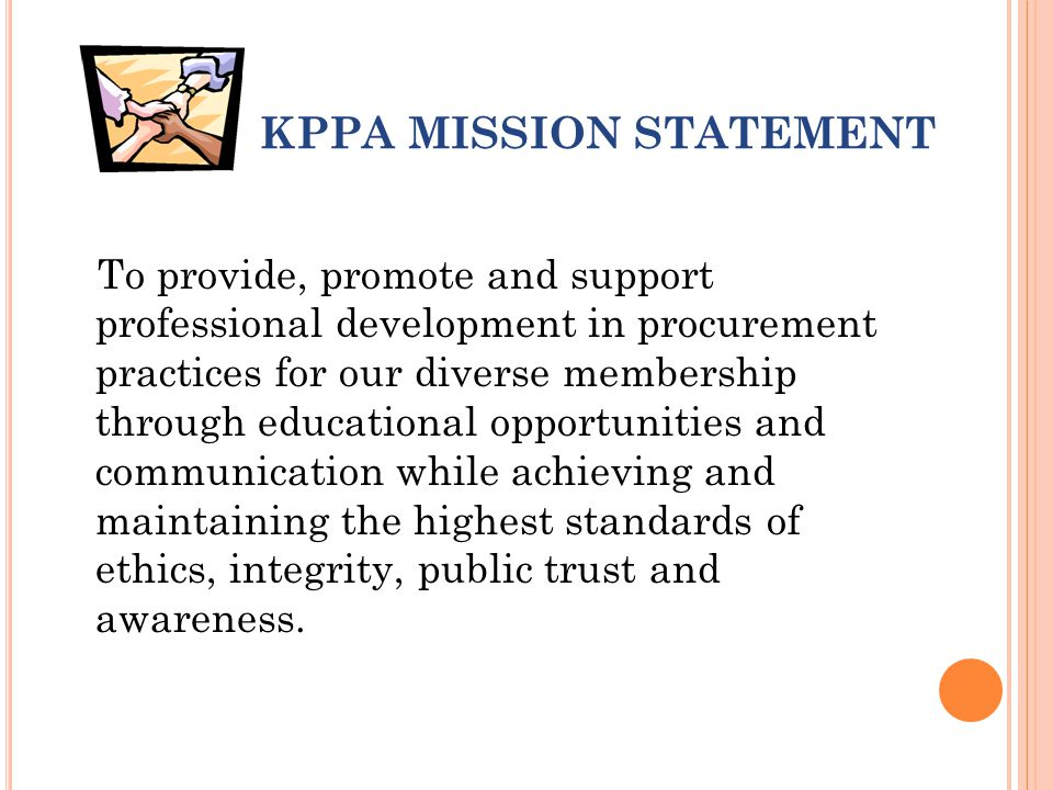 KPPA MISSION STATEMENT To provide, promote and support professional development in procurement practices for our diverse membership through educational opportunities and communication while achieving and maintaining the highest standards of ethics, integrity, public trust and awareness.