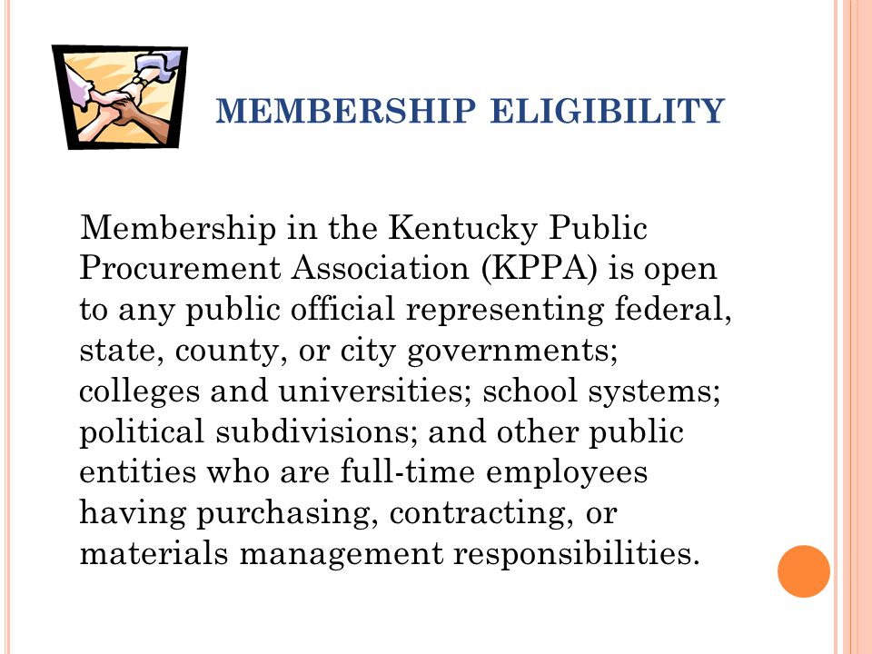 MEMBERSHIP ELIGIBILITY Membership in the Kentucky Public Procurement Association (KPPA) is open to any public official representing federal, state, county, or city governments; colleges and universities; school systems; political subdivisions; and other public entities who are full-time employees having purchasing, contracting, or materials management responsibilities.