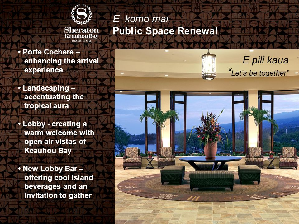 E komo mai Public Space Renewal Porte Cochere – enhancing the arrival experience Landscaping – accentuating the tropical aura Lobby - creating a warm welcome with open air vistas of Keauhou Bay New Lobby Bar – offering cool island beverages and an invitation to gather E pili kaua Let's be together