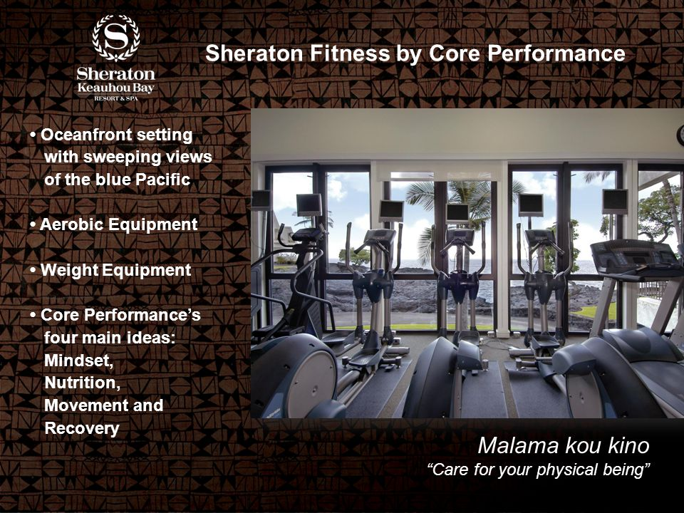 Malama kou kino Care for your physical being Sheraton Fitness by Core Performance Oceanfront setting with sweeping views of the blue Pacific Aerobic Equipment Weight Equipment Core Performance's four main ideas: Mindset, Nutrition, Movement and Recovery