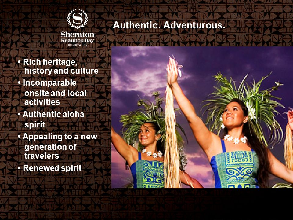 Rich heritage, history and culture Incomparable onsite and local activities Authentic aloha spirit Appealing to a new generation of travelers Renewed spirit Authentic.