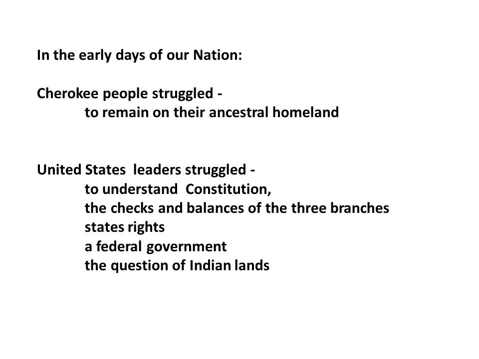 In the early days of our Nation: Cherokee people struggled - to remain on their ancestral homeland United States leaders struggled - to understand Constitution, the checks and balances of the three branches states rights a federal government the question of Indian lands