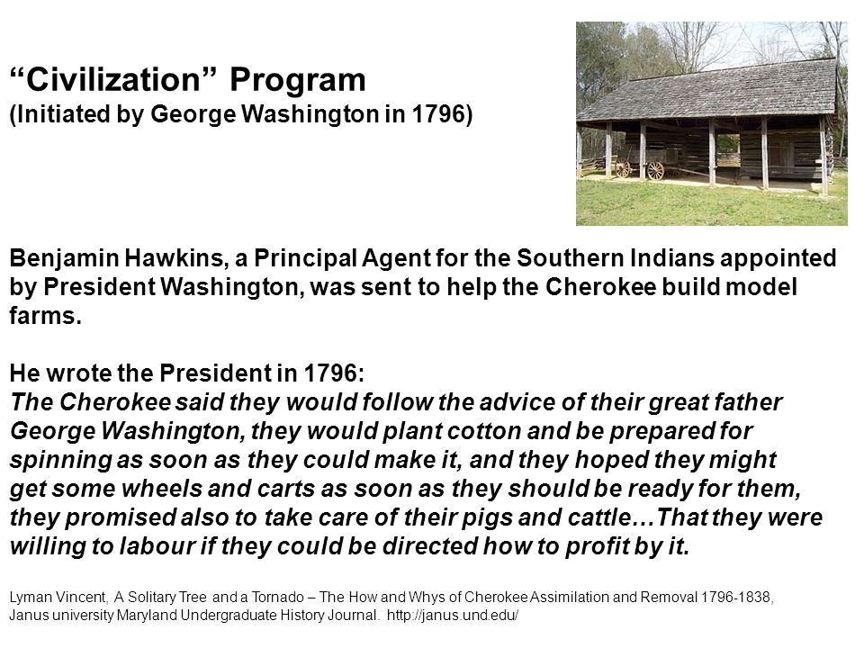 Civilization Program (Initiated by George Washington in 1796) Benjamin Hawkins, a Principal Agent for the Southern Indians appointed by President Washington, was sent to help the Cherokee build model farms.