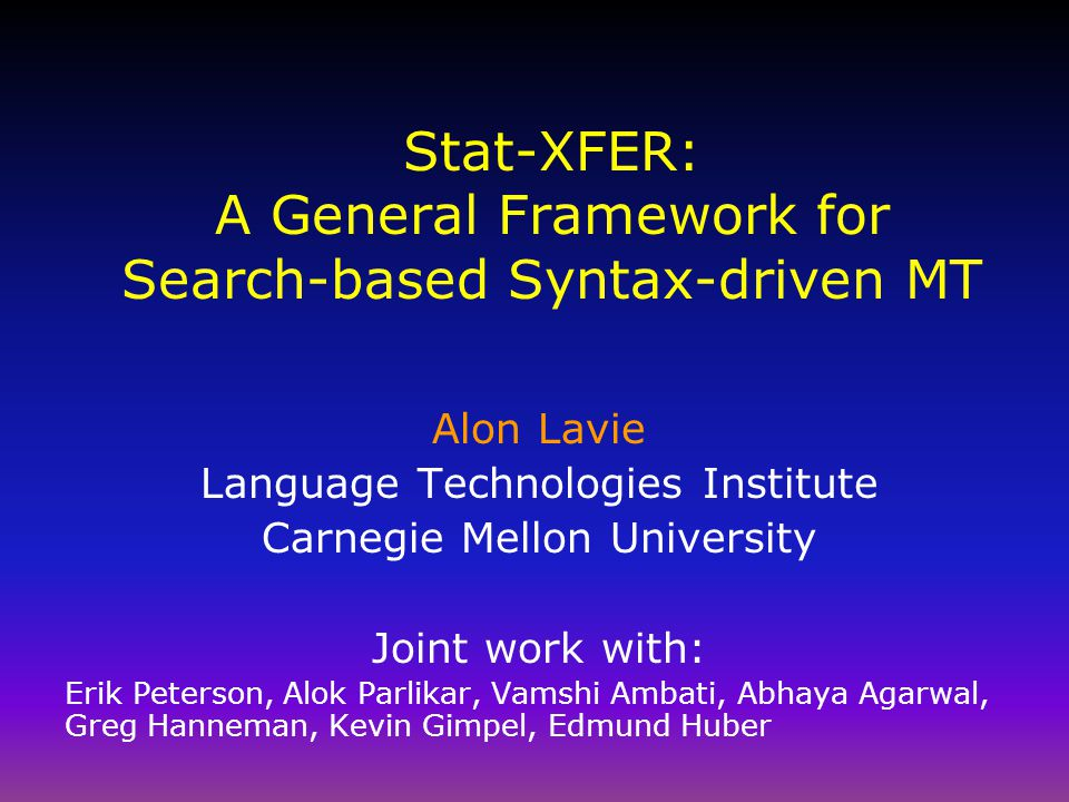 Stat-XFER: A General Framework for Search-based Syntax-driven MT Alon Lavie Language Technologies Institute Carnegie Mellon University Joint work with: Erik Peterson, Alok Parlikar, Vamshi Ambati, Abhaya Agarwal, Greg Hanneman, Kevin Gimpel, Edmund Huber