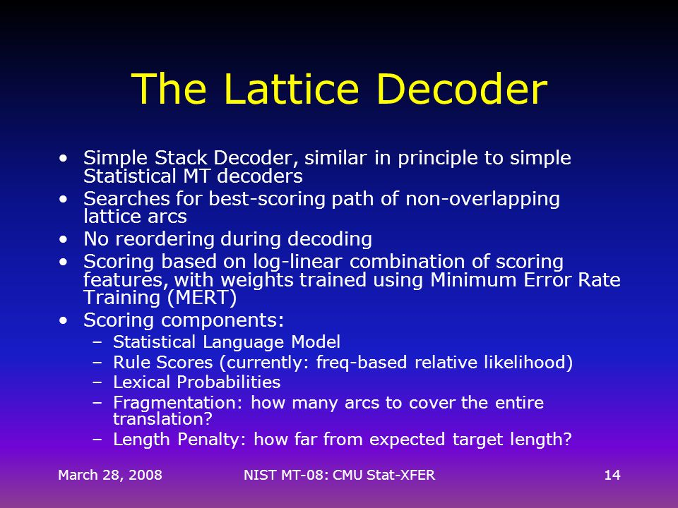 March 28, 2008NIST MT-08: CMU Stat-XFER14 The Lattice Decoder Simple Stack Decoder, similar in principle to simple Statistical MT decoders Searches for best-scoring path of non-overlapping lattice arcs No reordering during decoding Scoring based on log-linear combination of scoring features, with weights trained using Minimum Error Rate Training (MERT) Scoring components: –Statistical Language Model –Rule Scores (currently: freq-based relative likelihood) –Lexical Probabilities –Fragmentation: how many arcs to cover the entire translation.