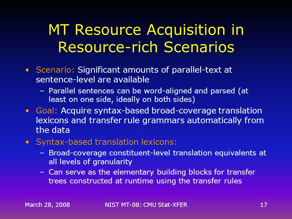 MT Resource Acquisition in Resource-rich Scenarios Scenario: Significant amounts of parallel-text at sentence-level are available –Parallel sentences can be word-aligned and parsed (at least on one side, ideally on both sides) Goal: Acquire syntax-based broad-coverage translation lexicons and transfer rule grammars automatically from the data Syntax-based translation lexicons: –Broad-coverage constituent-level translation equivalents at all levels of granularity –Can serve as the elementary building blocks for transfer trees constructed at runtime using the transfer rules March 28, 200817NIST MT-08: CMU Stat-XFER