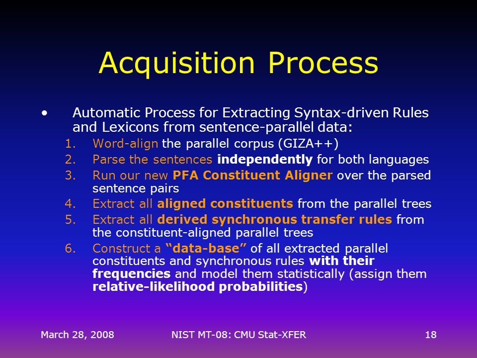 Acquisition Process Automatic Process for Extracting Syntax-driven Rules and Lexicons from sentence-parallel data: 1.Word-align the parallel corpus (GIZA++) 2.Parse the sentences independently for both languages 3.Run our new PFA Constituent Aligner over the parsed sentence pairs 4.Extract all aligned constituents from the parallel trees 5.Extract all derived synchronous transfer rules from the constituent-aligned parallel trees 6.Construct a data-base of all extracted parallel constituents and synchronous rules with their frequencies and model them statistically (assign them relative-likelihood probabilities) March 28, 200818NIST MT-08: CMU Stat-XFER