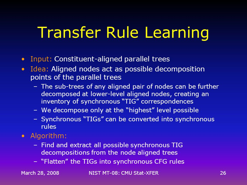 Transfer Rule Learning Input: Constituent-aligned parallel trees Idea: Aligned nodes act as possible decomposition points of the parallel trees –The sub-trees of any aligned pair of nodes can be further decomposed at lower-level aligned nodes, creating an inventory of synchronous TIG correspondences –We decompose only at the highest level possible –Synchronous TIGs can be converted into synchronous rules Algorithm: –Find and extract all possible synchronous TIG decompositions from the node aligned trees – Flatten the TIGs into synchronous CFG rules March 28, 200826NIST MT-08: CMU Stat-XFER