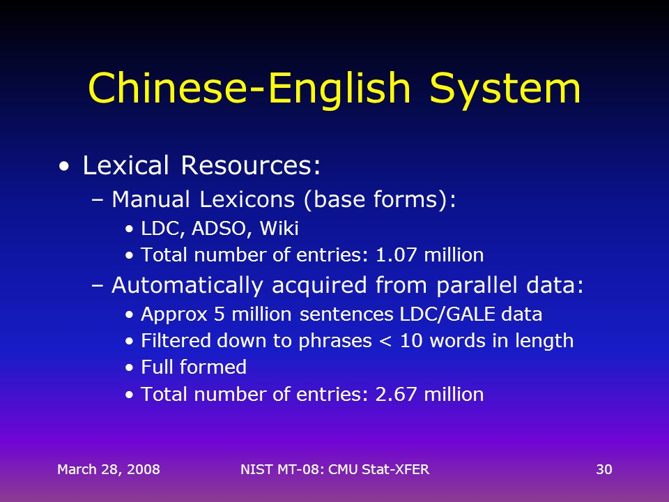 Chinese-English System Lexical Resources: –Manual Lexicons (base forms): LDC, ADSO, Wiki Total number of entries: 1.07 million –Automatically acquired from parallel data: Approx 5 million sentences LDC/GALE data Filtered down to phrases < 10 words in length Full formed Total number of entries: 2.67 million March 28, 200830NIST MT-08: CMU Stat-XFER